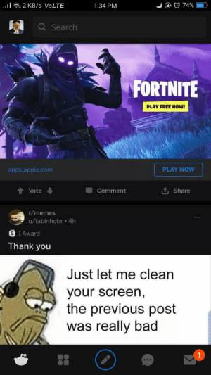 Thank you: l2 KB /s VOLTE  @ © 74%  1:34 PM  Q Search  FORTNITE  PLAY FREE NOW!  PLAY NOW  apps.apple.com  Vote  Comment  Share  r/memes  u/fabinhobr .4h  1 Award  Thank you  Just let me clean  your screen,  the previous post  was really bad  1 Thank you