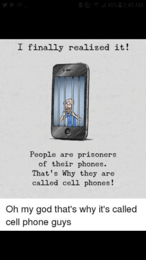 God, Oh My God, and Phone: l45%2:45 AM  I finally realized it!  People are prisoners  of their phones.  That's Why they are  called cell phones!  Oh my god that's why it's called  cell phone guys Truly an amazing observation