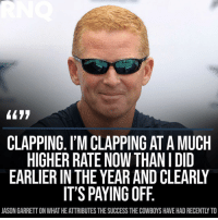 No way they can fire this genius: L477  CLAPPING. I'M CLAPPING AT A MUCH  HIGHER RATE NOW THAN I DID  EARLIER IN THE YEAR AND CLEARL  IT'S PAYING OFF.  JASON GARRETT ON WHAT HE ATTRIBUTES THE SUCCESS THE COWBOYS HAVE HAD RECENTLY TO No way they can fire this genius