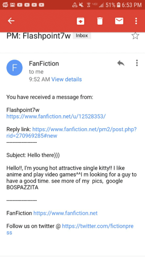 Guys help. I think imma get hacked: l51% 6:53 PM  IG  TOON  PM: Flashpoint7w Inbox  FanFiction  F  to me  9:52 AM View details  You have received a message from:  Flashpoint7w  http://www.fanfiction.net/u/12528353/  Reply link: https://www.fanfiction.net/pm2/post.php?  rid=270969285#new  Subject: Hello there))  Hello!, I'm young hot attractive single kitty!! I like  anime and play video games^m looking for a guy to  have a good time. see more of my pics, google  BOSPAZZITA  FanFiction https://www.fanfiction.net  Follow us on twitter @ https://twitter.com/fictionpre  SS Guys help. I think imma get hacked