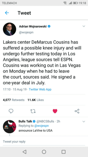 Chicago, DeMarcus Cousins, and Espn: l60 19:18  TELEMACH  Tweet  Adrian Wojnarowski  @wojespn  Lakers center DeMarcus Cousins has  suffered a possible knee injury and will  undergo further testing today in Los  Angeles, league sources tell ESPN  Cousins was working out in Las Vegas  on Monday when he had to leave  the court, sources said. He signed a  one-year deal in July  17:10 15 Aug 19 Twitter Web App  4,077 Retweets 11.6K Likes  Bulls Talk  @NBCSBulls 2h  Replying to@wojespn  Sports  CHICAGO  announce LaVine to USA  Tweet your reply Oh no no no 😂😂😂