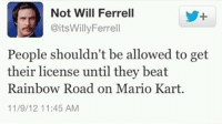 The world would be a safer place: Not Will Ferrell  CitsWillyFerrell  People shouldn't be allowed to get  their license until they beat  Rainbow Road on Mario Kart.  11/9/12 11:45 AM The world would be a safer place