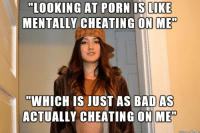 Logic: LOOKING AT PORN IS LIKE  MENTALLY CHEATING ON ME  WHICH IS JUST AS BAD DAS  ACTUALLY CHEATING ON ME Logic