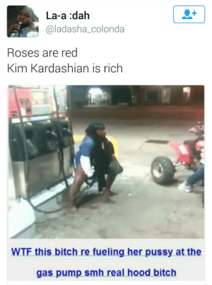 Runnin on Empty: La-a :dah  @ladasha_colonda  Roses are red  Kim Kardashian is rich  WTF this bitch re fueling her pussy at the  gas pump smh real hood bitch Runnin on Empty