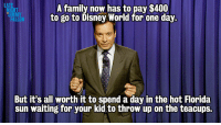 """Disney, Disney World, and Family: LA  A family now has to pay $400  to go to Disney World for one day.  HT  IMM  But it's all worth it to spend a day in the hot Florida  sun waiting for your kid to throw up on the teacups. <p>Monologue 6/4/13: <a href=""""http://www.youtube.com/watch?v=P4OeTOSuk6g"""" target=""""_blank"""">How far are you willing to go to be in the happiest place on earth?</a></p>"""