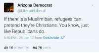scottsdale az: LA Arizona Democrat  @Literate Liberal  If there is a Muslim ban, refugees can  pretend they're Christians. You know, just  like Republicans do.  6:49 PM 25 Jan 17 from Scottsdale, AZ  40 1 K  R4 7K  RFTWAIFFTS  I IKFS