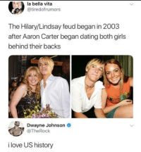 Dating, Dwayne Johnson, and Girls: la bella vita  @tiredofrumors  The Hilary/Lindsay feud began in 2003  after Aaron Carter began dating both girls  behind their backs  Dwayne Johnson  @TheRock  i love US history The Rock for the win