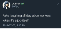 Blackpeopletwitter, Fake, and Shit: LA Bron  @xGjr_  Fake laughing all day at co workers  jokes it's a job itself  2018-07-02, 4:15 PM <p>Shit I got a 9-5 at my 9-5 (via /r/BlackPeopleTwitter)</p>