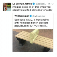 Im going to remove these if I come across them: La Bronze James  ajackieai... 7h v  imagine doing all of this when you  could've just fed someone for a day  Will Sommer  @willsommer  Someone in D.C. is freelancing  anti-homeless bench blockers  popville.com/2017/04/hostil... Im going to remove these if I come across them