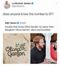 Abc, Dad, and Golden Corral: La Bronze James  @jackieaina  does anyone know the number to 911  ABC News@ABC  Couple that loves Olive Garden to name their  daughter Olivia Garton. abcn.ws/2zusNaq  Gerbe  Carton  Courteav Jordan Garion Son: why does Olivia get to go out and not me Dad: Shut up Golden Corral