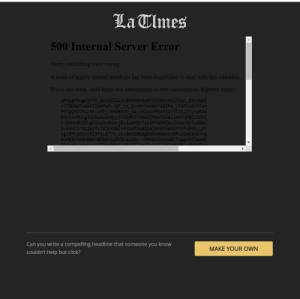 clicked on a link and this showed up: La Clmes  500 Internal Server Error  Sorry,  A team of highly trained monkeys has been dispatched to deal with t  If you see them, send them this information as text (sc  something went wrong  APkpgMXogmjP7V_NzU4Z11xXuEWYW6AdsEYSZdezcdoi7ZwK_ESvh  9V7pOf0OJMuz54-WMTyyeRbBtUx sa xhZwKeHDxf2iKTI2113YyYpB  bhkossR6kgJwUSwWudzeyyEYt10h07zNe21Nma71Xelim4rUFe  ZkHoOKIEvgblzxhv8XncjEviwmMGv7163FF4DHIbcJ5bmroUTu4Ae  oy6kUCzrNkjaJfx7djot9Nin42oofbq6QSbj4tGP6  kgJ8fk6diVyhI3fqL673V sns8WX50ZdgZwXw4NOoVyDfoiDaCahbY  6USB537p4W09DYBOSEvk2BXZvapse  RHSbxinXnWBCTspprUZ3eamC  Can you write a compelling headline that someone you know  couldn't help but click?  MAKE YOUR OWN clicked on a link and this showed up