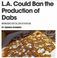 The Dab, Memes, and Nationwide: LA. Could Ban the  Production of  Dabs  WEDNESDAY, JULY 26, 2017 AT 6:03 A.M.  BY DENNIS ROMERO Concentrates cover about 30 percent of state-legal marijuana sales nationwide. But high-profile incidents in which amateurs blow up homes and hotel rooms by using flammable butane to create concentrated extracts from marijuana flowers have public officials wary..... thoughts 🤔 @420stocks