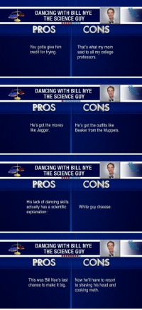 "<p><strong>Pros and Cons: Dancing with Bill Nye The Science Guy</strong></p> <p>He may have been eliminated from Dancing with the Stars, <a href=""http://www.youtube.com/watch?v=nGzm8jKJ8_E"" target=""_blank"">but there are some things to appreciate about Bill Nye&rsquo;s dance floor skills.</a> </p>: LA  DANCING WITH BILL NYE  UIMMY  FALLON  THE SCIENCE GUY  PROS  CONS  You gotta give him  credit for trying.  That's what my mom  said to all my college  professors.   LAT  DANCING WITH BILL NYE  THE SCIENCE GUY  UIMMY  FALLON  PROS  CONS  He's got the moves  like Jagger.  He's got the outfits like  Beaker from the Muppets.   LAT  DANCING WITH BILL NYE  THE SCIENCE GUY  UIMMY  FALLON  PROS  CONS  His lack of dancing skills  actually has a scientific  explanation  White guy disease.   LAT  DANCING WITH BILL NYE  THE SCIENCE GUY  UIMMY  FALLON  PROS  CONS  This was Bill Nye's last  chance to make it big.  Now he'll have to resort  to shaving his head and  cooking meth. <p><strong>Pros and Cons: Dancing with Bill Nye The Science Guy</strong></p> <p>He may have been eliminated from Dancing with the Stars, <a href=""http://www.youtube.com/watch?v=nGzm8jKJ8_E"" target=""_blank"">but there are some things to appreciate about Bill Nye&rsquo;s dance floor skills.</a> </p>"