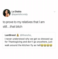 I have to pee: La Diabla  @spanishcvndy  to prove to my relatives that l am  still....that bitch  LastBreed @hhoncho.  I never understood why we get so dressed up  for Thanksgiving and don't go anywhere, just  walk around the kitchen fly as hell I have to pee