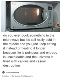 Life, The Middle, and Cold: La  do you ever cook something in the  microwave but it's still really cold in  the middle and you just keep eating  it instead of heating it longer  because life is pointless and entropy  is unavoidable and the universe is  filled with callous and casual  destruction  to  tastefully offensive  More than I'd like to admit. (via itsjasonflom)