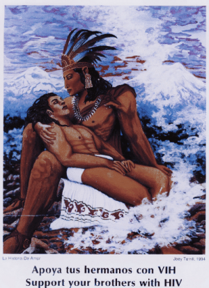 egobirth:  in 1994, the gay and lesbian latino arts group viva did a calendar project addressing support for and discussion of hiv in the latino community. based on the concept of the calendarios which are given out by mexican bakeries, carnecerias, markets and restaurants - viva wanted an image that was culturally a synthesis of both our latin@ / mexican heritage and our identity as queer / gay. i chose to reinterpret an image by the mexican painter jesus helguera whose work illustrating aztec mythology (albeit in a classical western european method) has been reproduced for decades on calendars, the calendars have become a staple of chicano popular culture   underneath the image is the edict: 'apoya tus hermanos con vih / support your brothers with hiv.'    la historia de amor joey terrill (1994) : La Historia De Amor  Joey Terrill, 1994  Apoya tus hermanos con VIH  Support your brothers with HIV egobirth:  in 1994, the gay and lesbian latino arts group viva did a calendar project addressing support for and discussion of hiv in the latino community. based on the concept of the calendarios which are given out by mexican bakeries, carnecerias, markets and restaurants - viva wanted an image that was culturally a synthesis of both our latin@ / mexican heritage and our identity as queer / gay. i chose to reinterpret an image by the mexican painter jesus helguera whose work illustrating aztec mythology (albeit in a classical western european method) has been reproduced for decades on calendars, the calendars have become a staple of chicano popular culture   underneath the image is the edict: 'apoya tus hermanos con vih / support your brothers with hiv.'    la historia de amor joey terrill (1994)