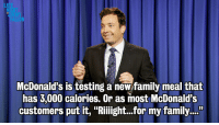 """Family, McDonalds, and News: LA  JIMM  McDonald's is testing a new family meal that  has 3,000 calories. Or as most McDonald's  customers put it, """"Riiight...for my family...""""  35 <p><strong>Monologue 9/12/13</strong></p> <p><a href=""""http://www.latenightwithjimmyfallon.com/blogs/2013/09/monologue-dr-oz-goes-undercover-weiner-loses-primary/"""" target=""""_blank"""">What's new in the world today: Anthony Weiner lost the NYC mayoral primary, Dr. Oz goes undercover, and McDonald's has some big news.</a></p>"""
