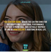 Who has already watched? I loved that. What's your favorite moment from this movie? — Follow @cinfacts and tag your friends — LALALAND EmmaStone RyanGosling DamienChazelle Film cinema_facts JohnLegend Sebastian lalalandmovie movies factsonly romantic relationship love awesome songs musical whiplash: LA LA LAND  THE AUDITION SCENE, WHERE THE CASTING DIRECTOR  INTERRUPTS MIA'S EMOTIONAL PERFORMANCE  TO TAKE A PHONE CALL, WAS ACTUALLY INSPIRED  BY ONE OF  RYAN GOSLING'S AUDITIONS IN REAL LIFE.  CINEMA  FACTS Who has already watched? I loved that. What's your favorite moment from this movie? — Follow @cinfacts and tag your friends — LALALAND EmmaStone RyanGosling DamienChazelle Film cinema_facts JohnLegend Sebastian lalalandmovie movies factsonly romantic relationship love awesome songs musical whiplash