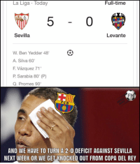 "Tough for Barça...: La Liga Today  Full-timee  5  0  Sevilla  Levante  W. Ben Yedder 48'  A. Silva 60'  F. Vázquez 71'  P. Sarabia 80"" (P)  Q. Promes 90  FM  FC B  AND WE HAVE TO TURN A 2-0 DEFICIT AGAINST SEVILLA  NEXT WEEK OR WE GET KNOCKED OUT FROM COPA DEL REY Tough for Barça..."