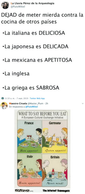 Internet, Tumblr, and Twitter: La Lluvia Pérez de la Arqueología  @PutoMikel  DEJAD de meter mierda contra la  cocina de otros países  La italiana es DELICIOSA  La japonesa es DELICADA  La mexicana es APETITOSA  La inglesa  La griega es SABROSA  11:33 a. m. 7 sept. 2019 - Twitter Web App   Maestro Ciruela @Master_Plum 2h  En respuesta a @PutoMikel  WHAT TO SAY BEFORE YOU EAT  A European Cultural Exchange Initiative  France  Germany  Guten appetit!  Bon appetit!  Italy  Britain  Buon appetito!  Never mind!  The Internet Scavengers  .com sabanasblancasuniverse:@PutoMikel