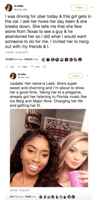 Being Alone, Blackpeopletwitter, and Driving: la loba  @vickto_willy  Follow  I was driving for uber today & this girl gets in  the car. I ask her hows her day been & she  breaks down. She tells me that she flew  alone from Texas to see a guy & he  abandoned her so l did what I would want  someone to do for me. I invited her to hang  out with my friends & I.  1:10 AM 10 Dec 2017  107,849 Retweets 470,815 Likes  la loba  @vickto_willy  Follow  Update: Her name is Leah. She's super  sweet and charming and l'm about to show  her a good time. Taking her to a pregame,  already got her listening to Florida music like  lce Berg and Major Nine. Changing her life  and getting her lit  3:28 AM - 10 Dec 2017  6,017 Retweets 72,853 LikesO <p>Random acts of wholesomeness are the best 🙌 (via /r/BlackPeopleTwitter)</p>