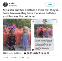 """<p>YOU ARE TWINS! And don&rsquo;t let anyone tell you otherwise. (via /r/BlackPeopleTwitter)</p>: la loba  @vickto_willy  Follow  My sister and her bestfriend think that they're  twins because they have the same birthday  and this was the outcome..  AT&T LTE  @*45 %  D'+  6:18 PM  JW  4 People  Jia just had a full on argument with  two 'fisher island school girls' that  she and Zuri are twins. She cried  because the little girl said """"there is  no way you don't have the same  color skin."""" She said, """"you don't  know anything, we are twins  because we have the same  birthday!""""  8,308 Retweets 38,675 Likes <p>YOU ARE TWINS! And don&rsquo;t let anyone tell you otherwise. (via /r/BlackPeopleTwitter)</p>"""
