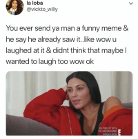 Funny, Kardashians, and Keeping Up With the Kardashians: la loba  @vickto_willy  You ever send ya man a funny meme &  he say he already saw it.like wow u  laughed at it & didnt think that maybe l  wanted to laugh too wow ok  KEEPING UP WITH  THE KARDASHIANS  BRAND NEW DM me spicy memes to personal page 👉🏻 @jewhead