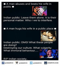 Being Alone, Memes, and Omg: LA man abuses and beats his wife in  public  Indian public: Leave them alone. It is their  personal matter. Who r we to interfere.  A man hugs his wife in a public place  Indian public: OMG! What these people  are doing?  Destroying our culture. What vulgarity.  What immoral behaviour.....  RIP Indian society.  f @DESIFUN  @DESIFUN  @DESIFUN  DESIFUN.COM desifun