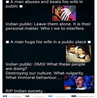 Being Alone, Memes, and Omg: LA man abuses and beats his wife in  public  L  Indian public: Leave them alone. It is their  personal matter. Who r we to interfere.  A man hugs his wife in a public place  Indian public: OMG! What these people  are doing?  Destroying our culture. What vulgarity.  What immoral behaviour.....  RIP Indian society desifun