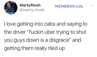 "Lol, Love, and Uber: LA  MartyMush  @marty_mush  MEMEBOX.LOL Y  att Cahill  I love getting into cabs and saying to  the driver ""fuckin uber trying to shut  you guys down is a disgrace"" and  getting them really riled up Riled up is an understatement"