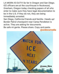 """Memes, Oregon, and San Diego: LA MIGRA IS OUT!!! So far in Oregon and San Diego.  ICE officers are at the courthouse in Rockwood,  Gresham, Oregon today checking papers of all who  enter to make sure they have legal documentation to  be in the U.S. If they do not, they are being  immediately arrested.  San Diego, California Friends and familia- Heads up!  Border Patrol checkpoint near Camp Pendleton is  active. They are asking for documents.  Be safe mi gente. Please share. Copy and paste.  @undocumedia  WATCH FOR  NEXT  YEARS  casa libre Be safe out there fam ✊❤ immigration NoHumanBeingIsIllegal NotOneMoreDeportation HereToStay . """"Lucha pero trucha"""" -@IvanCejatv"""