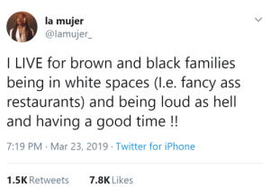 Ass, Birthday, and Chuck E Cheese: la mujer  @lamujer  I LIVE for brown and black families  being in white spaces (l.e. fancy ass  restaurants) and being loud as hell  and having a good time!!  7:19 PM Mar 23, 2019 Twitter for iPhone  1.5K Retweets  7.8K Likes friendly-neighborhood-patriarch:  the-real-adam-taurus:  starbound1332:  theindependentconservative:  transmeddling: thatpettyblackgirl:     white people when they see us having a good time:     OP really thinks black and brown people can't go to fancy restaurants and have a good time without being loud and obnoxious and generally disrupting the atmosphere? correct me if i'm wrong but isn't that pretty goddamn racist?   WTF is White Spaces?  OP sounds racist as hell.  There's a difference between having a good time and being an obnoxious ass. Learn it!   Well, op's url is suitable  Sounds racist to assume that nonwhite folks can't have a good time without hootin and hollerin like kids at a birthday party at Chuck E. Cheese  It IS racist and I and my entire black family literally cannot stand when we go out and people are being obnoxious shits 🙄
