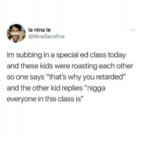 "Memes, Retarded, and Kids: la nina le  @NinaSerafina  Im subbing in a special ed class today  and these kids were roasting each other  so one says ""that's why you retarded""  and the other kid replies ""nigga  everyone in this class is"" My ears"