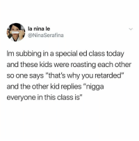 "Memes, Retarded, and Kids: la nina le  @NinaSerafina  Im subbing in a special ed class today  and these kids were roasting each other  so one says ""that's why you retarded""  and the other kid replies ""nigga  everyone in this class is"" How fun. 😂😂😂"
