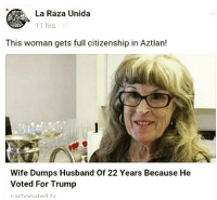 LMAO! 😂 - Repost @jaguar_native - NotMyPresident DonaldTrump racism institutionalizedracism massincarceration civilrights humanrights: La Raza Unida  11 hrs  This woman gets full citizenship in Aztlan!  Wife Dumps Husband of 22 Years Because He  Voted For Trump  carbonated ty LMAO! 😂 - Repost @jaguar_native - NotMyPresident DonaldTrump racism institutionalizedracism massincarceration civilrights humanrights
