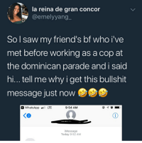 Ass, Friends, and Memes: la reina de gran concor  @emelyyang  So l saw my friend's bf who i've  met before working as a cop at  the dominican parade and i said  hi... tell me why i get this bullshit  message just now  WhatsAppLTE  9:54 AM  く@  Message  Today 9:52 AM I would have cut her insecure ass off immediately that ain't no friend