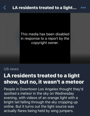 News, Twitter, and Videos: LA residents treated to a light...  o0o  I his media has been disabled  in response to a report by the  copyright owner.  US news  LA residents treated to a light  show, but no, it wasn't a meteor  People in Downtown Los Angeles thought they'd  spotted a meteor in the sky on Wednesday  evening, with videos of an orange light with a  bright tail falling through the sky cropping up  online. But it turns out the light source was  actually flares being held by wing jumpers Twitter Spotlighted Trending Video Removed for Copyright