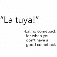 "Lmfaooooo 😂😂 MexicansProblemas Via @wearemitu: ""La tuya!  -Latino comeback  for when you  don't have a  good comeback Lmfaooooo 😂😂 MexicansProblemas Via @wearemitu"