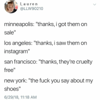"Fuck You, Instagram, and New York: La u re m  OLLW90210  minneapolis: ""thanks, i got them on  sale""  los angeles: ""thanks, i saw them on  instagram""  san francisco: ""thanks, they're cruelty  free""  new york: ""the fuck you say about my  shoes""  6/29/18, 11:18 AM"
