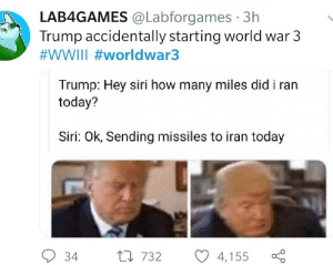 Meirl: LAB4GAMES @Labforgames · 3h  Trump accidentally starting world war 3  #WWIII #worldwar3  Trump: Hey siri how many miles did i ran  today?  Siri: Ok, Sending missiles to iran today  9 34  27 732  4,155 Meirl