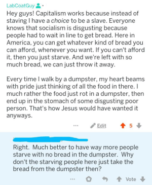 America, Food, and Jesus: LabCoatGuy  Hey guys! Capitalism works because instead of  staving I have a choice to be a slave. Everyone  knows that socialism is disgusting because  people had to wait in line to get bread. Here in  America, you can get whatever kind of bread you  can afford, whenever you want. If you can't afford  it, then you just starve. And we're left with so  much bread, we can just throw it away  Every time I walk by a dumpster, my heart beams  with pride just thinking of all the food in there.l  much rather the food just rot in a dumpster, then  end up in the stomach of some disgusting poor  person. hat's how Jesus would have wanted it  anyways  Edit  5  Right. Much better to have way more people  starve with no bread in the dumpster. Why  don't the starving people here just take the  bread from the dumpster then? Just eat garbage