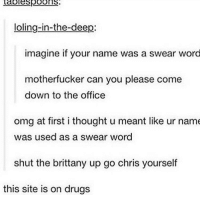 Drugs, Omg, and The Office: Labiespoons  loling-in-the-deep  imagine if your name was a swear word  motherfucker can you please come  down to the office  omg at first i thought u meant like ur name  was used as a swear word  shut the brittany up go chris yourself  this site is on drugs make a phrase w your name as a swear word