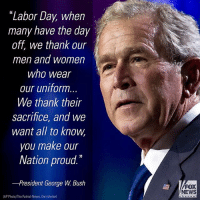 "America, George W. Bush, and Memes: ""Labor Day, when  many have the day  off, we thank our  men and women  who wear  our uniform  We thank their  sacrifice, and we  want all to know  you make our  Nation proud.  -President George W. Bush  FOX  NEWS  (AP Photo/The Patriot-News, Dan Gleiter) President George W. Bush delivered a Labor Day message on September 1, 2003, saying, ""This country prospers because of people who give their best effort every day to support their families, to go to work, to make America a better place."""