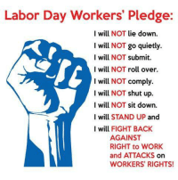 Labor Day: Labor Day Workers' Pledge:  I will NOT lie down  I will NOT go quietly  I will NOT submit  I will NOT roll over.  I will NOT comply  I will NOT shut up.  I will NOT sit down.  I will STAND UP and  I will FIGHT BACK  AGAINST  RIGHT to WORK  and ATTACKS On  WORKERS RIGHTS!