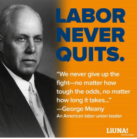 "Via LIUNA: LABOR  EVER  UITS.  ""We never give up the  fight-no matter how  tough the odds, no matter  how long it takes...""  George Meany  An American labor union leader  LiUNA!  Feel the Power Via LIUNA"