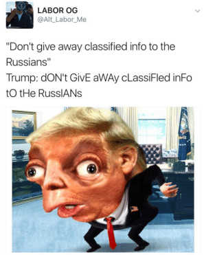 """Trump, Make, and Alt: LABOR OG  @Alt_Labor_Me  """"Don't give away classified info to the  Russians""""  Trump: doN't GivE aWAy cLassiFled inFo  tO tHe RusslANs This is going to make me KMS"""