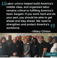 Strong words from our next President Hillary Clinton https://www.hillaryclinton.com/issues/labor/ #1uVote: Labor unions helped build America's  middle class, and organized labor  remains critical to fulfilling America's  basic bargain: If you work hard and do  your part, you should be able to get  ahead and stay ahead. We need to  strengthen and protect America's  workforce.  Hillary Clinton  MONDE  AFL-CIO  Photo: BCTGM Strong words from our next President Hillary Clinton https://www.hillaryclinton.com/issues/labor/ #1uVote