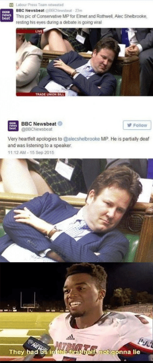 Reddit, Shit, and Live: Labour Press Team retweeted  BBC Newsbeat @BBCNewsbeat 23m  hewsThis pic of Conservative MP for Elmet and Rothwell, Alec Shelbrooke  resting his eyes during a debate is going viral  LIVE  TRADE UNION BILL  BBC Newsbeat  @BBCNewsbeat  Follow  beat  Very heartfelt apologies to @alecshelbrooke MP. He is partially deaf  and was listening to a speaker.  11:12 AM-15 Sep 2015  PAZBIRK  They had us in the-first half, notgonna lie This is some messed up shit lads
