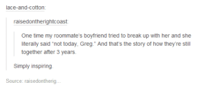 """Inspiring Romanceomg-humor.tumblr.com: lace-and-cotton:  raisedontherightcoast:  One time my roommate's boyfriend tried to break up with her and she  literally said """"not today, Greg."""" And that's the story of how they're still  together after 3 years.  Simply inspiring.  Source: raisedontherig... Inspiring Romanceomg-humor.tumblr.com"""