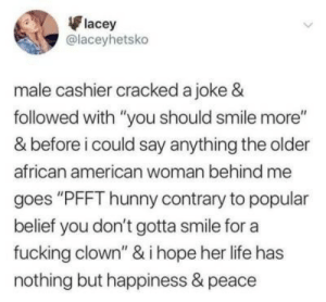 "contrary: lacey  @laceyhetsko  male cashier cracked a joke &  followed with ""you should smile more""  & before i could say anything the older  african american woman behind me  goes ""PFFT hunny contrary to popular  belief you don't gotta smile for a  fucking clown"" & i hope her life has  nothing but happiness & peace"